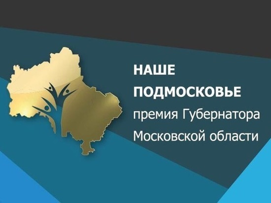 Стартует очередной этап Губернаторской премии  «Наше Подмосковье»